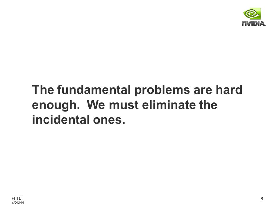 FHTE 4/26/11 5 The fundamental problems are hard enough. We must eliminate the incidental ones.