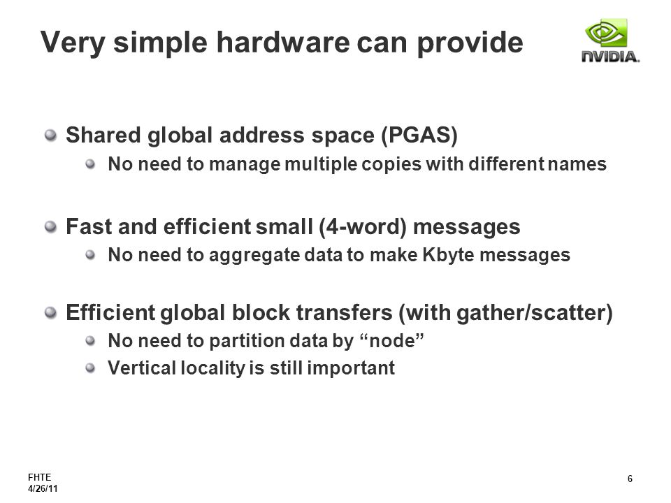 FHTE 4/26/11 6 Very simple hardware can provide Shared global address space (PGAS) No need to manage multiple copies with different names Fast and efficient small (4-word) messages No need to aggregate data to make Kbyte messages Efficient global block transfers (with gather/scatter) No need to partition data by node Vertical locality is still important