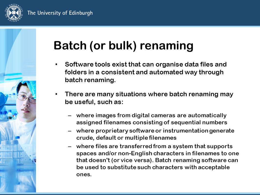 Batch (or bulk) renaming Software tools exist that can organise data files and folders in a consistent and automated way through batch renaming.