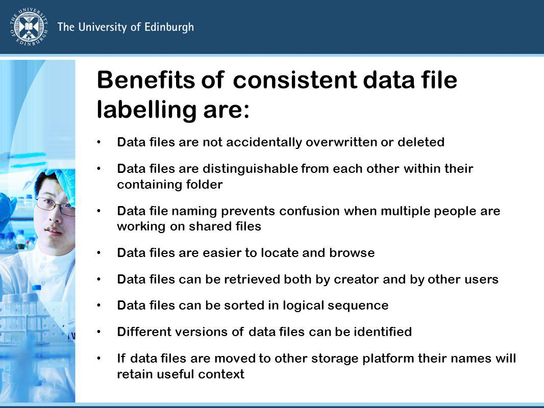 Benefits of consistent data file labelling are: Data files are not accidentally overwritten or deleted Data files are distinguishable from each other within their containing folder Data file naming prevents confusion when multiple people are working on shared files Data files are easier to locate and browse Data files can be retrieved both by creator and by other users Data files can be sorted in logical sequence Different versions of data files can be identified If data files are moved to other storage platform their names will retain useful context