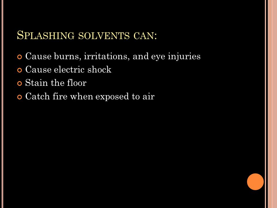 S PLASHING SOLVENTS CAN : Cause burns, irritations, and eye injuries Cause electric shock Stain the floor Catch fire when exposed to air