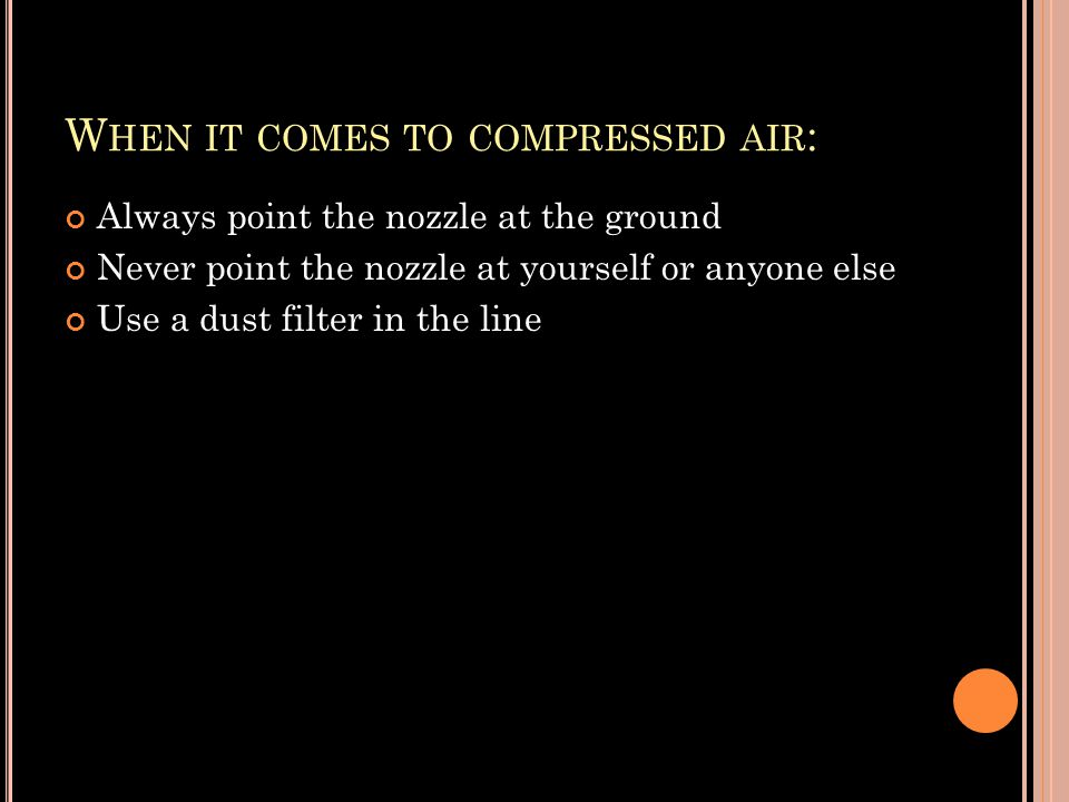 W HEN IT COMES TO COMPRESSED AIR : Always point the nozzle at the ground Never point the nozzle at yourself or anyone else Use a dust filter in the line