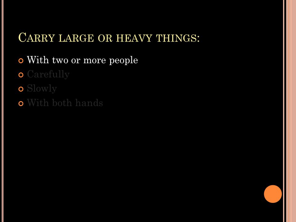 C ARRY LARGE OR HEAVY THINGS : With two or more people Carefully Slowly With both hands