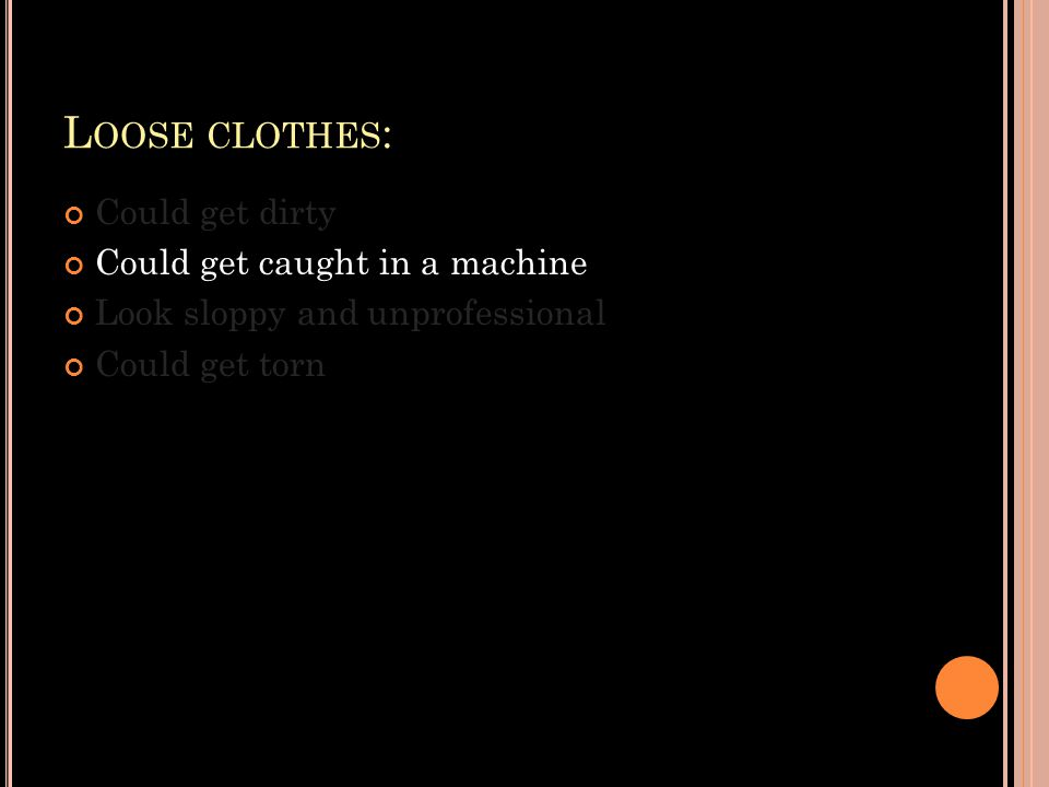 L OOSE CLOTHES : Could get dirty Could get caught in a machine Look sloppy and unprofessional Could get torn