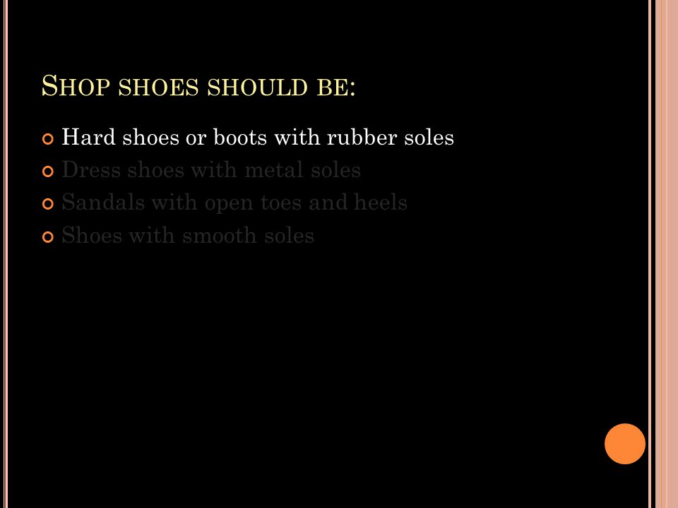 S HOP SHOES SHOULD BE : Hard shoes or boots with rubber soles Dress shoes with metal soles Sandals with open toes and heels Shoes with smooth soles