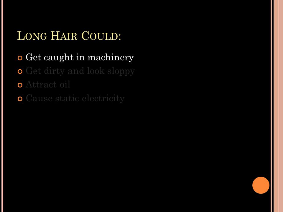 L ONG H AIR C OULD : Get caught in machinery Get dirty and look sloppy Attract oil Cause static electricity