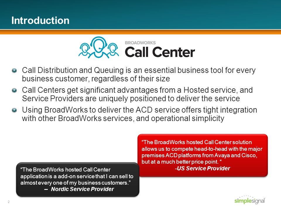 Call Center Agent Overview Any Subscriber, Any Device, Any Place Leverage the core BroadWorks ability to route calls to a user, not a device, so the Agent can use multiple devices and alternate devices/locations Reporting and ACD availability remain consistent, regardless of device Phone-based Agents IP Phones display queue and call information; Soft keys for common actions (ACD state, Disposition codes); Star Codes for key features (escalate call to supervisor, etc) Desktop clients for fast-paced environments Web-based client, fully integrated with BroadWorks Access on-demand Agent reports