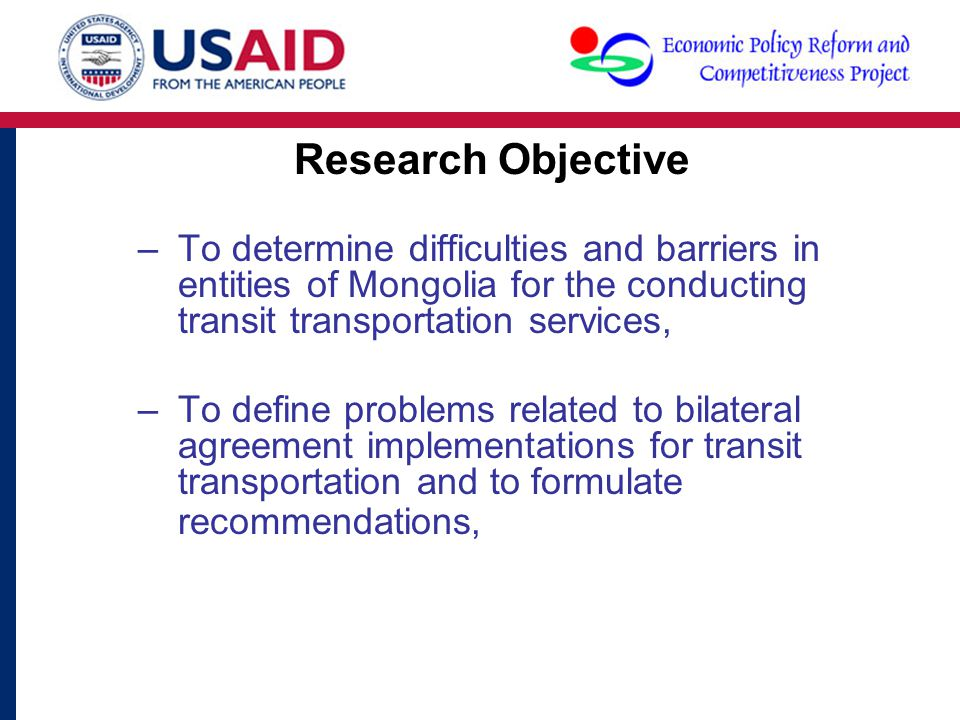 Research Objective –To determine difficulties and barriers in entities of Mongolia for the conducting transit transportation services, –To define problems related to bilateral agreement implementations for transit transportation and to formulate recommendations,