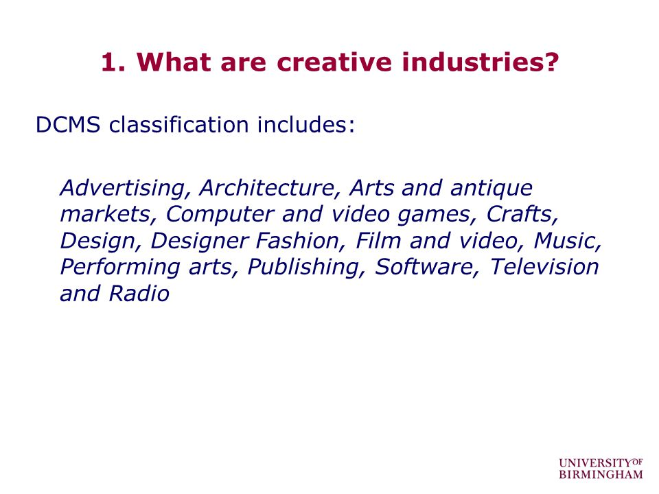 1. What are creative industries? DCMS classification includes: Advertising, Architecture, Arts and antique markets, Computer and video games, Crafts,