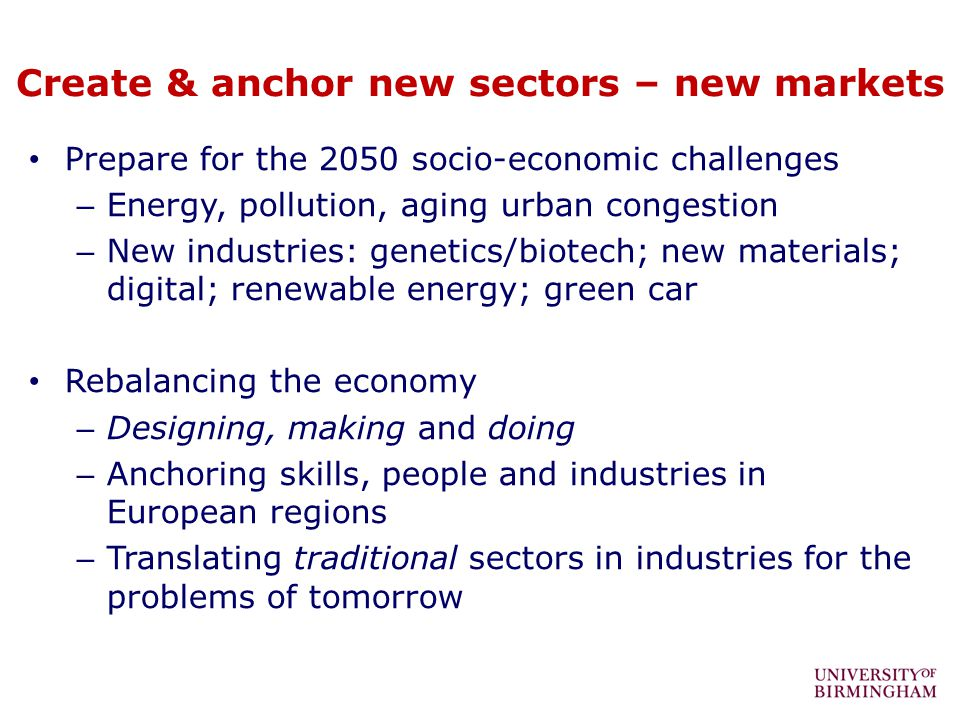 Create & anchor new sectors – new markets Prepare for the 2050 socio-economic challenges – Energy, pollution, aging urban congestion – New industries: genetics/biotech; new materials; digital; renewable energy; green car Rebalancing the economy – Designing, making and doing – Anchoring skills, people and industries in European regions – Translating traditional sectors in industries for the problems of tomorrow