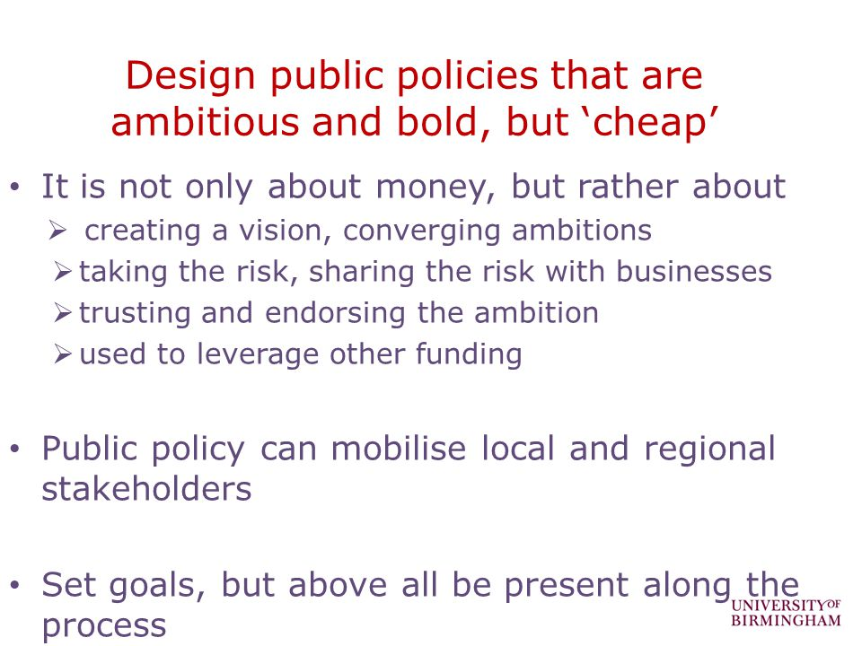 Design public policies that are ambitious and bold, but cheap It is not only about money, but rather about creating a vision, converging ambitions taking the risk, sharing the risk with businesses trusting and endorsing the ambition used to leverage other funding Public policy can mobilise local and regional stakeholders Set goals, but above all be present along the process