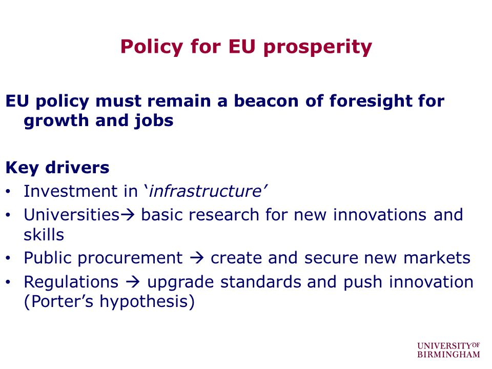 Policy for EU prosperity EU policy must remain a beacon of foresight for growth and jobs Key drivers Investment in infrastructure Universities basic research for new innovations and skills Public procurement create and secure new markets Regulations upgrade standards and push innovation (Porters hypothesis)