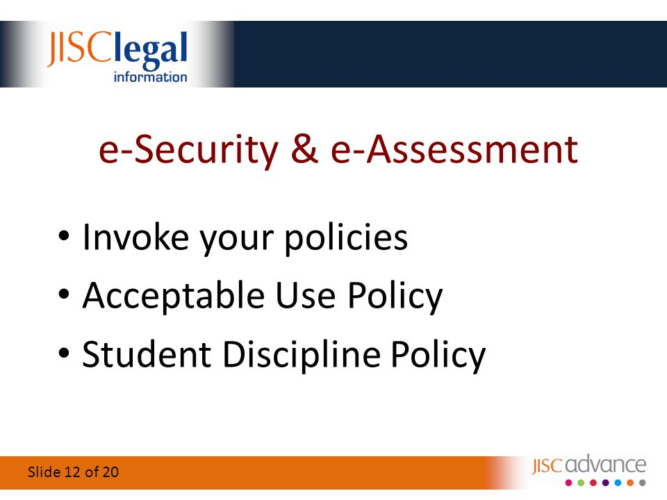 Slide 12 of 20 e-Security & e-Assessment Invoke your policies Acceptable Use Policy Student Discipline Policy
