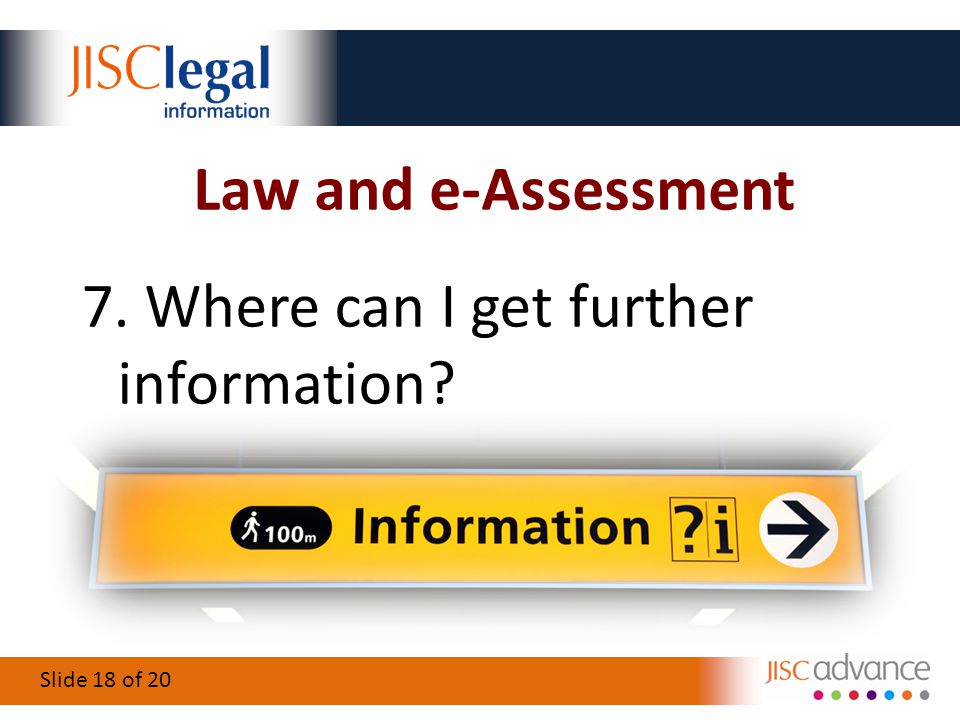 Slide 18 of 20 Law and e-Assessment 7. Where can I get further information