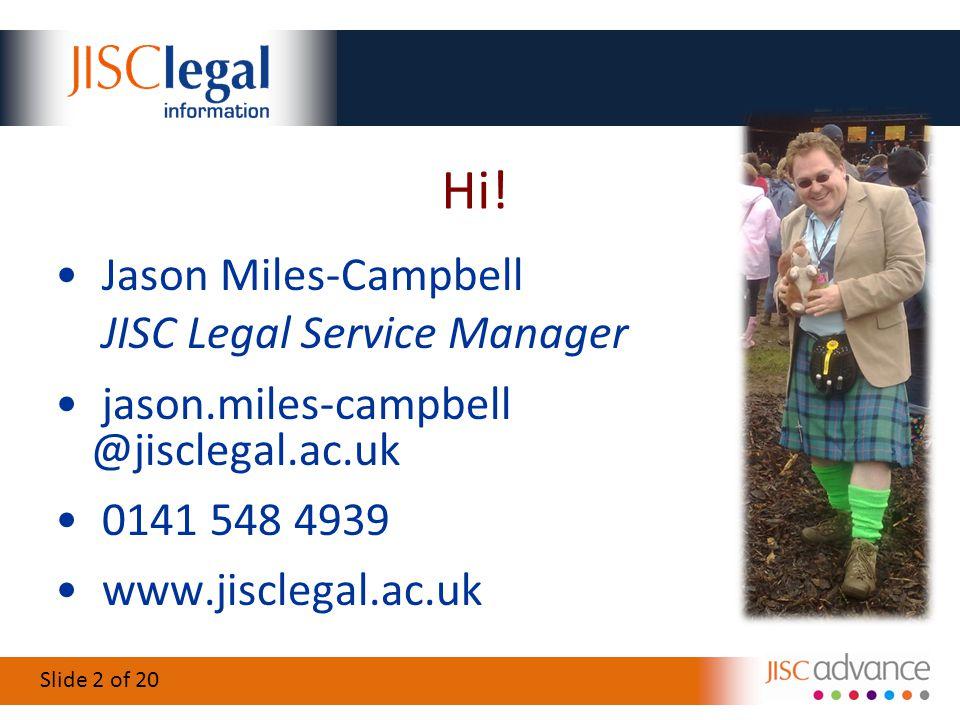 Slide 2 of 20 Hi! Jason Miles-Campbell JISC Legal Service Manager jason.miles-campbell @jisclegal.ac.uk 0141 548 4939 www.jisclegal.ac.uk