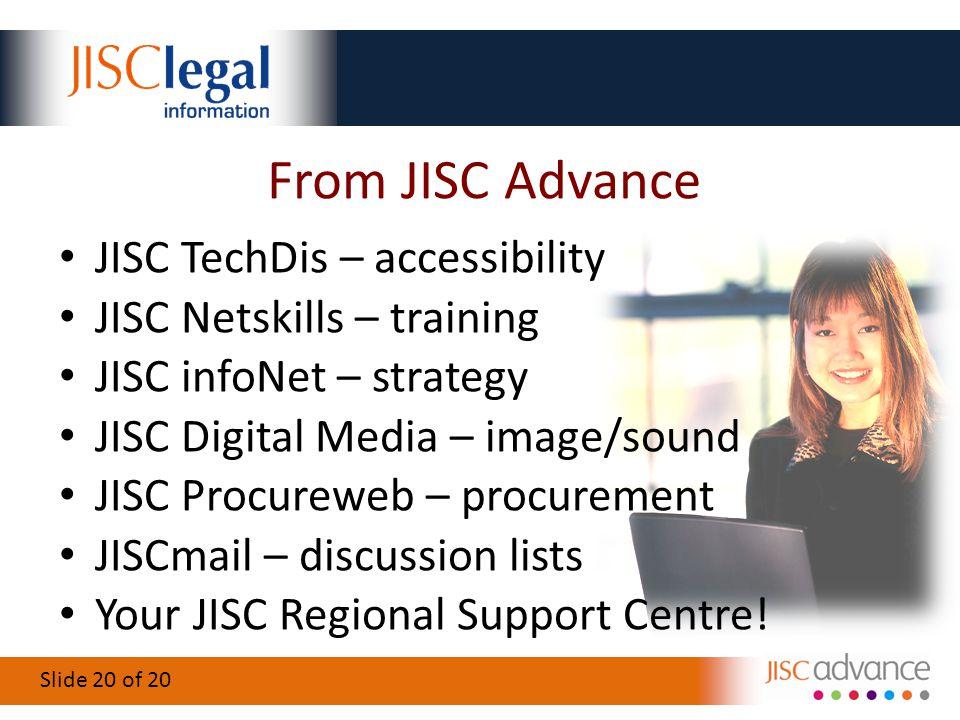 Slide 20 of 20 From JISC Advance JISC TechDis – accessibility JISC Netskills – training JISC infoNet – strategy JISC Digital Media – image/sound JISC Procureweb – procurement JISCmail – discussion lists Your JISC Regional Support Centre!