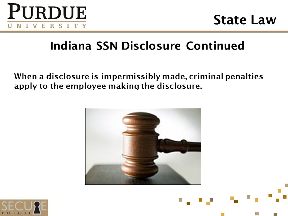 Indiana SSN DisclosureIndiana SSN Disclosure Continued When a disclosure is impermissibly made, criminal penalties apply to the employee making the di