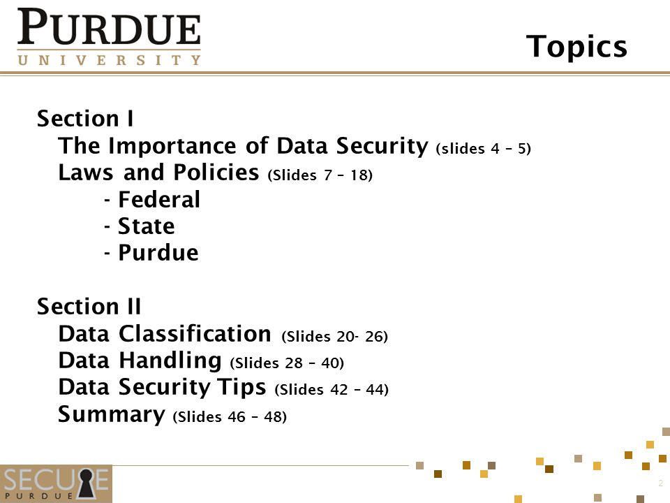 Section I The Importance of Data Security (slides 4 – 5) Laws and Policies (Slides 7 – 18) - Federal - State - Purdue Section II Data Classification (