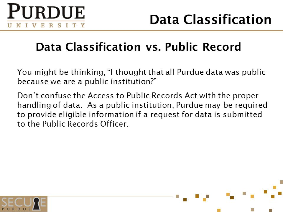 Data Classification vs. Public Record You might be thinking, I thought that all Purdue data was public because we are a public institution? Dont confu