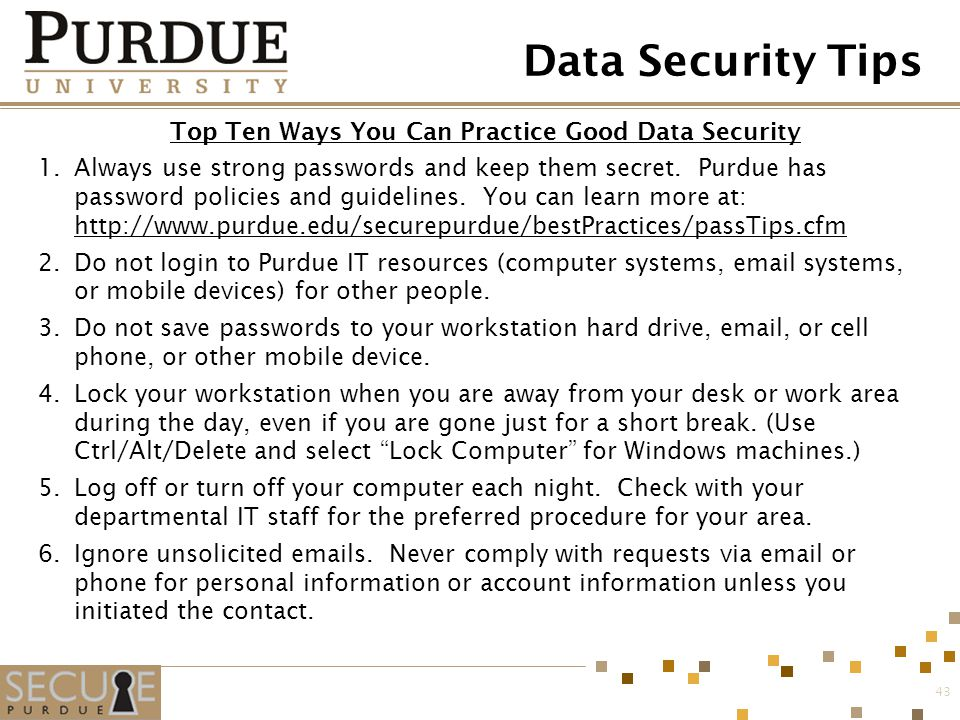 Data Security Tips Top Ten Ways You Can Practice Good Data Security 1.Always use strong passwords and keep them secret. Purdue has password policies a