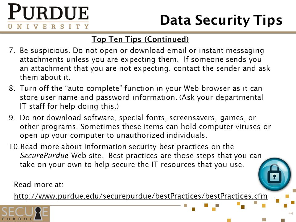 Data Security Tips Top Ten Tips (Continued) 7.Be suspicious. Do not open or download email or instant messaging attachments unless you are expecting t