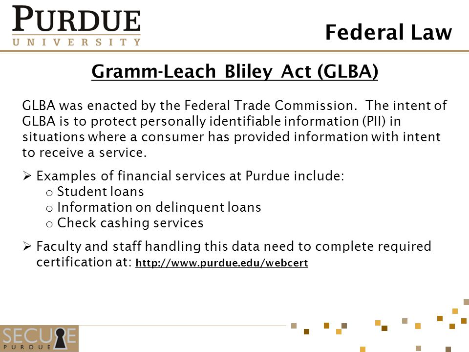 Gramm-Leach Bliley Act (GLBA) GLBA was enacted by the Federal Trade Commission. The intent of GLBA is to protect personally identifiable information (