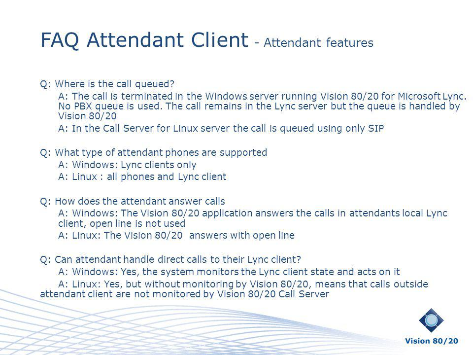 FAQ Attendant Client - Attendant features Q: Where is the call queued? A: The call is terminated in the Windows server running Vision 80/20 for Micros