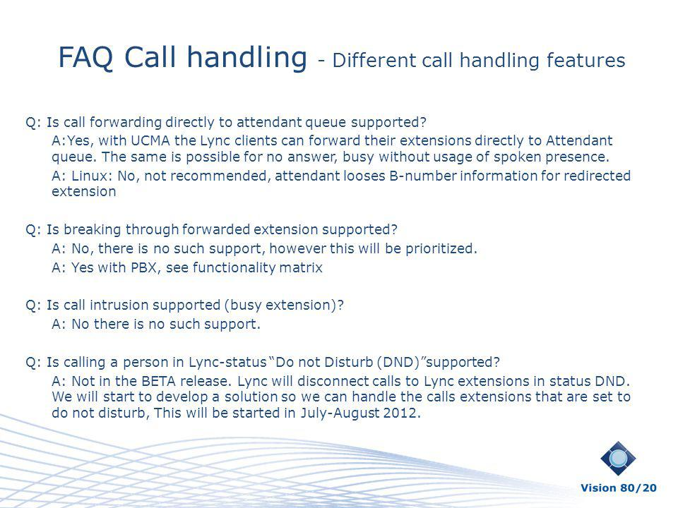 FAQ Call handling - Different call handling features Q: Is call forwarding directly to attendant queue supported? A:Yes, with UCMA the Lync clients ca