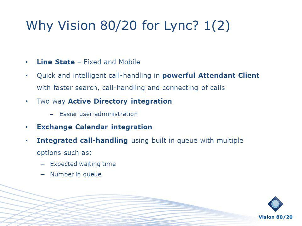 Why Vision 80/20 for Lync? 1(2) Line State – Fixed and Mobile Quick and intelligent call-handling in powerful Attendant Client with faster search, cal