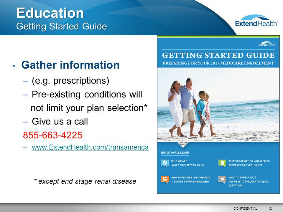 12CONFIDENTIAL | Gather information –(e.g. prescriptions) –Pre-existing conditions will not limit your plan selection* –Give us a call 855-663-4225 –w