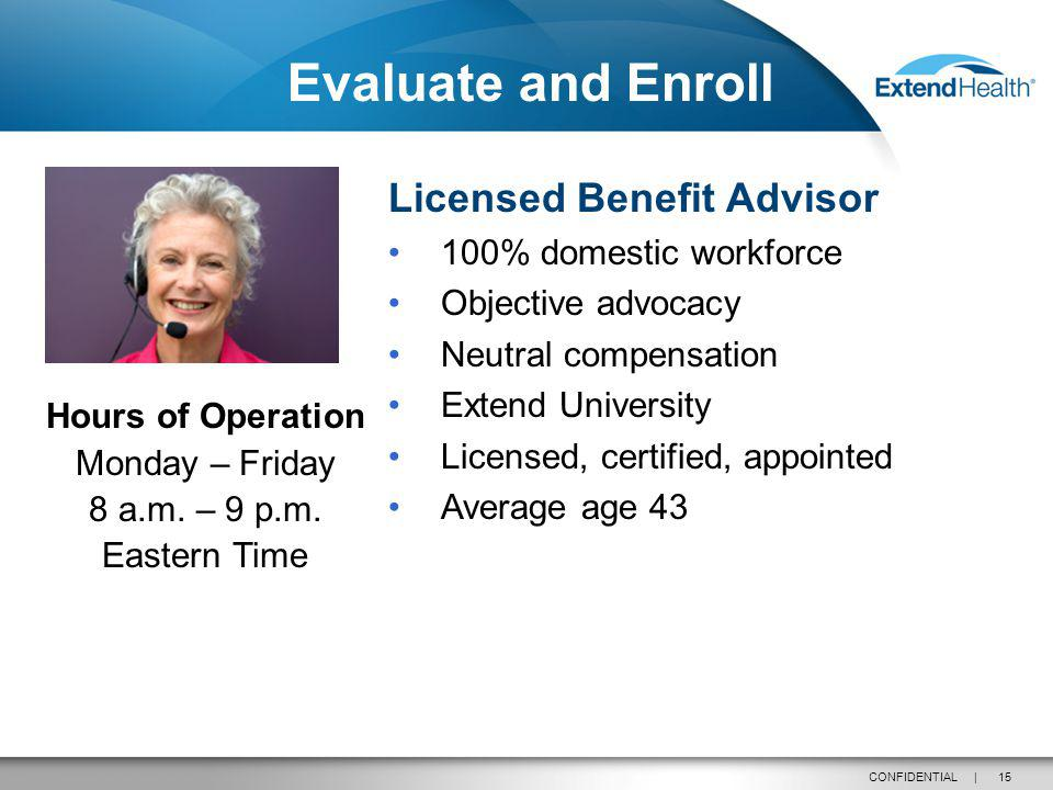 15CONFIDENTIAL | Licensed Benefit Advisor 100% domestic workforce Objective advocacy Neutral compensation Extend University Licensed, certified, appointed Average age 43 Hours of Operation Monday – Friday 8 a.m.