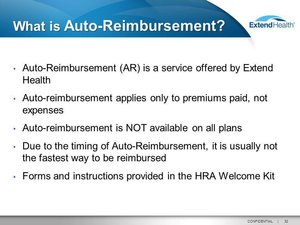 32CONFIDENTIAL | Auto-Reimbursement (AR) is a service offered by Extend Health Auto-reimbursement applies only to premiums paid, not expenses Auto-reimbursement is NOT available on all plans Due to the timing of Auto-Reimbursement, it is usually not the fastest way to be reimbursed Forms and instructions provided in the HRA Welcome Kit What is Auto-Reimbursement