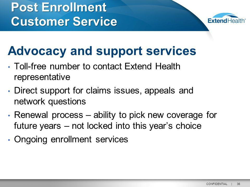 36CONFIDENTIAL | Post Enrollment Customer Service Advocacy and support services Toll-free number to contact Extend Health representative Direct support for claims issues, appeals and network questions Renewal process – ability to pick new coverage for future years – not locked into this years choice Ongoing enrollment services