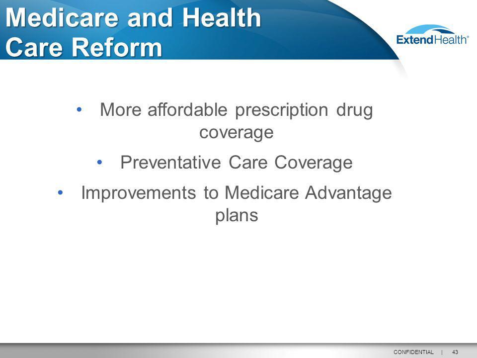 43CONFIDENTIAL | Medicare and Health Care Reform More affordable prescription drug coverage Preventative Care Coverage Improvements to Medicare Advant