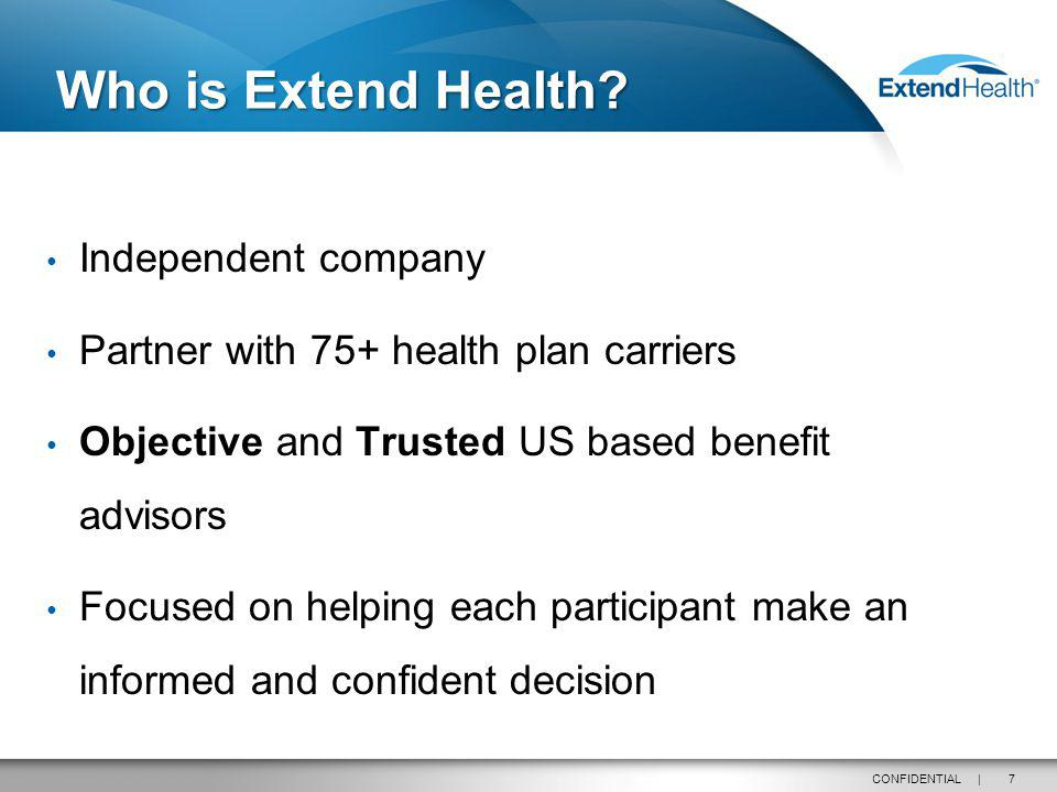 7CONFIDENTIAL | Independent company Partner with 75+ health plan carriers Objective and Trusted US based benefit advisors Focused on helping each participant make an informed and confident decision Who is Extend Health.