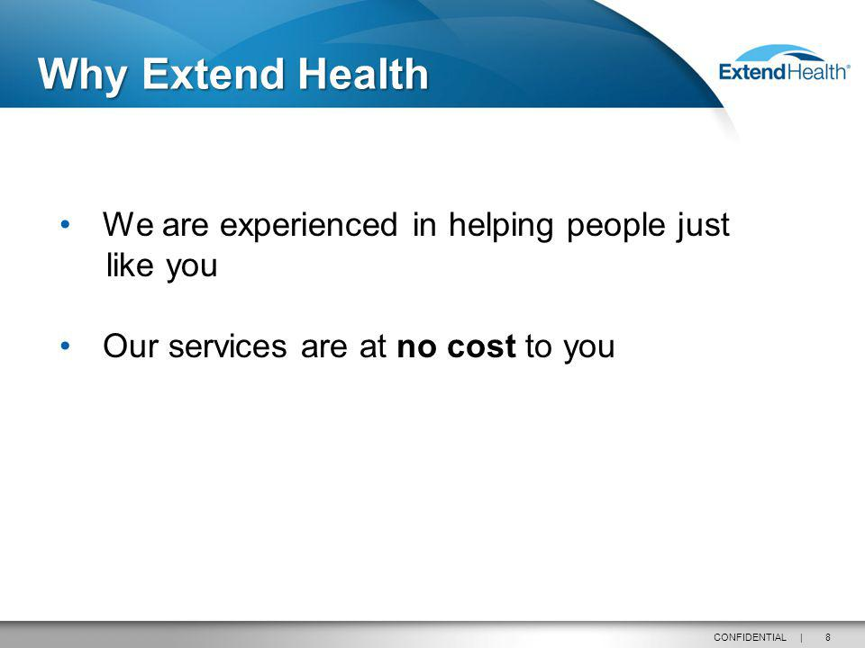 8CONFIDENTIAL | Why Extend Health We are experienced in helping people just like you Our services are at no cost to you