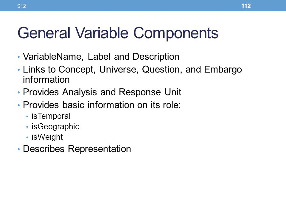 General Variable Components VariableName, Label and Description Links to Concept, Universe, Question, and Embargo information Provides Analysis and Re