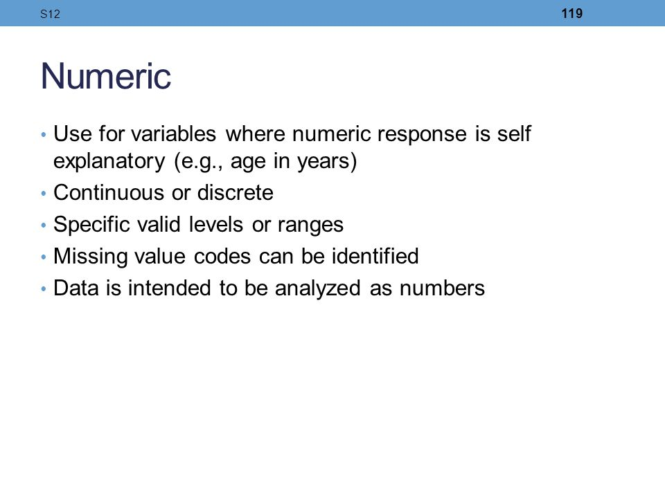 Numeric Use for variables where numeric response is self explanatory (e.g., age in years) Continuous or discrete Specific valid levels or ranges Missi