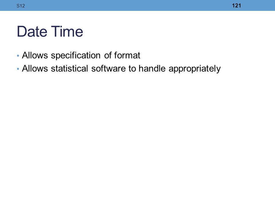 Date Time Allows specification of format Allows statistical software to handle appropriately S12 121