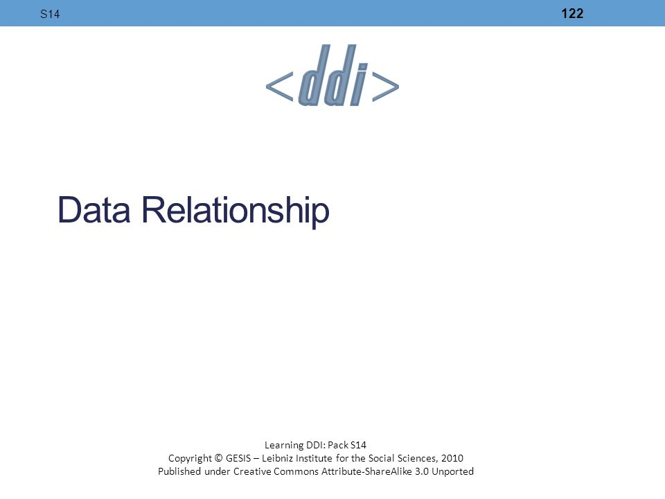 Data Relationship S14 122 Learning DDI: Pack S14 Copyright © GESIS – Leibniz Institute for the Social Sciences, 2010 Published under Creative Commons