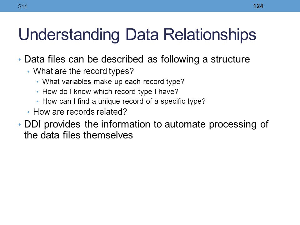Understanding Data Relationships Data files can be described as following a structure What are the record types? What variables make up each record ty