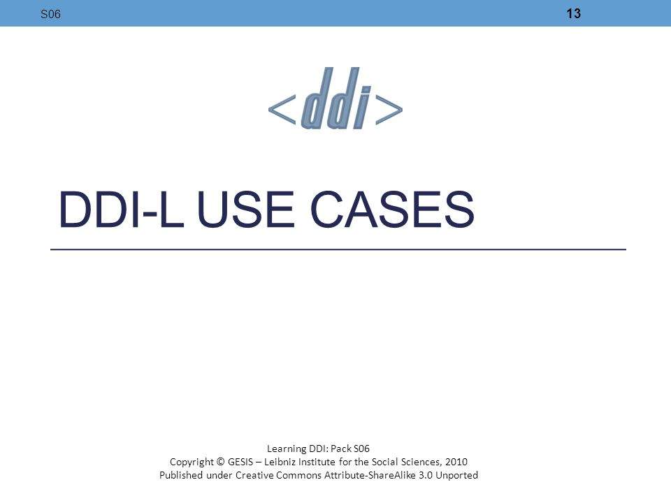 DDI-L USE CASES S06 13 Learning DDI: Pack S06 Copyright © GESIS – Leibniz Institute for the Social Sciences, 2010 Published under Creative Commons Att