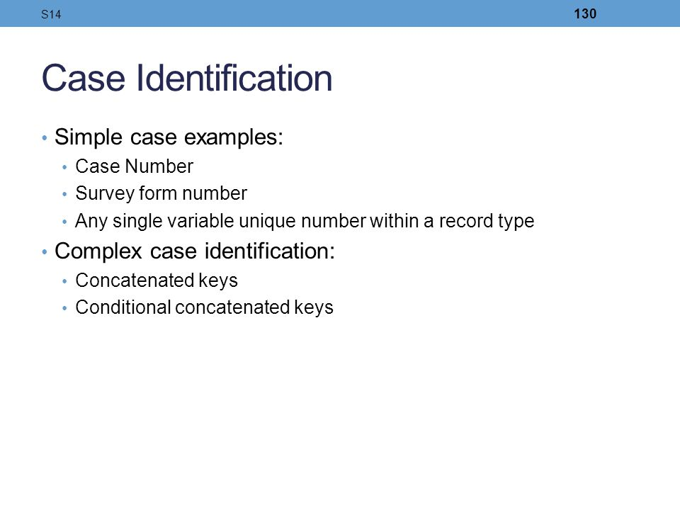 Case Identification Simple case examples: Case Number Survey form number Any single variable unique number within a record type Complex case identific