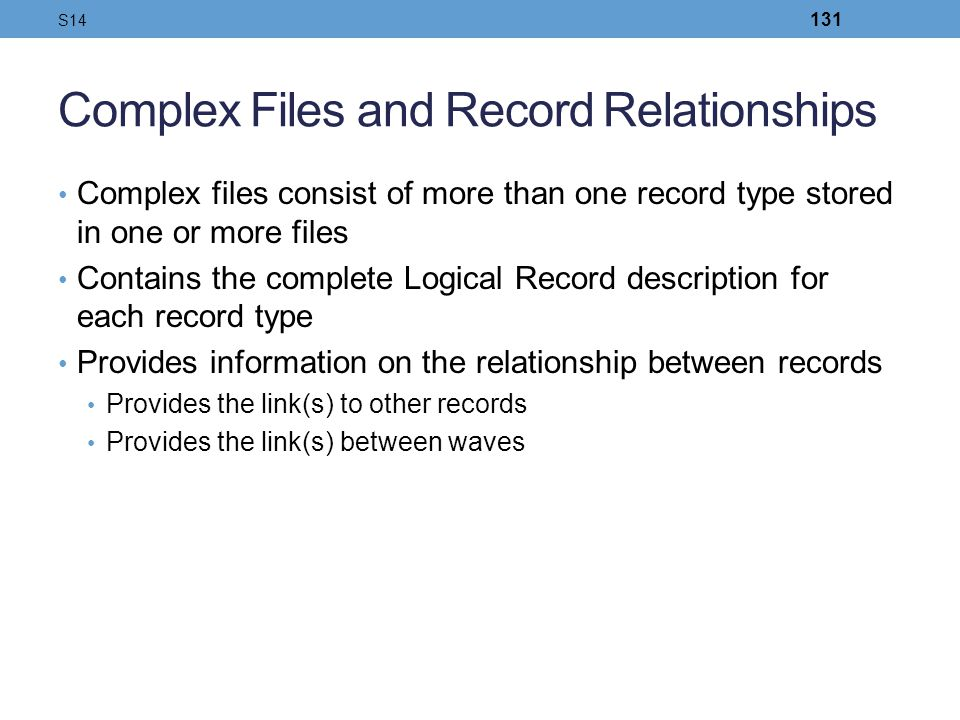 Complex Files and Record Relationships Complex files consist of more than one record type stored in one or more files Contains the complete Logical Re