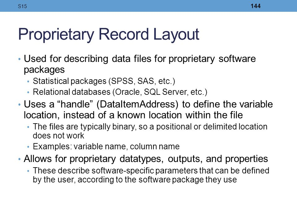 Proprietary Record Layout Used for describing data files for proprietary software packages Statistical packages (SPSS, SAS, etc.) Relational databases