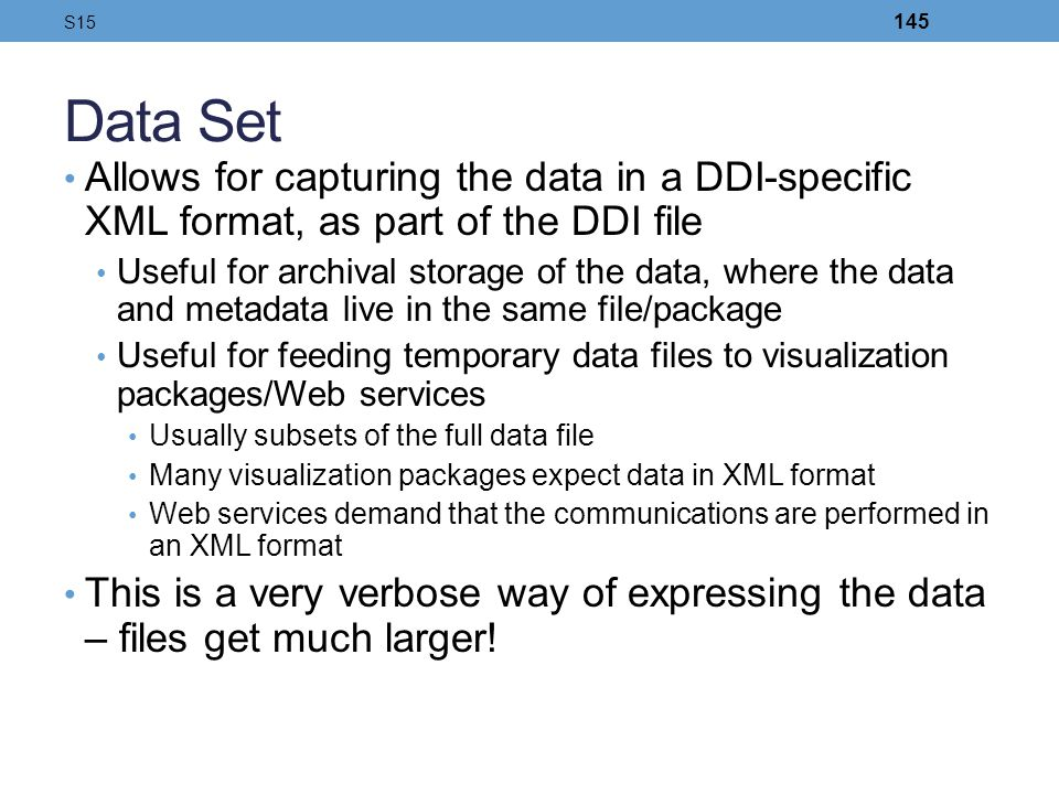 Data Set Allows for capturing the data in a DDI-specific XML format, as part of the DDI file Useful for archival storage of the data, where the data a