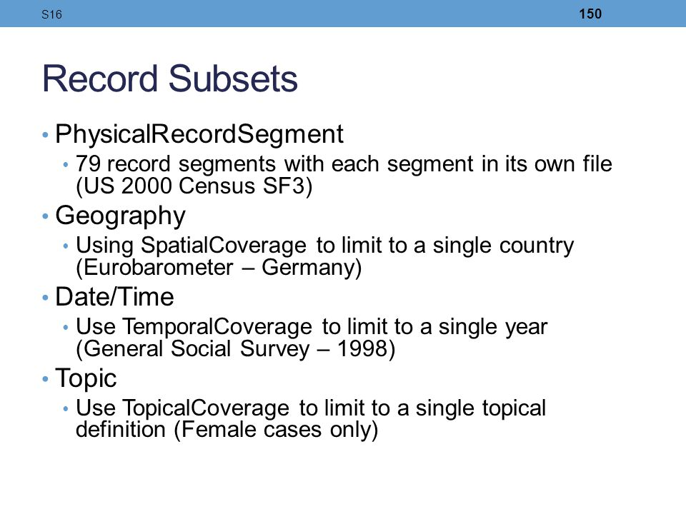 Record Subsets PhysicalRecordSegment 79 record segments with each segment in its own file (US 2000 Census SF3) Geography Using SpatialCoverage to limi