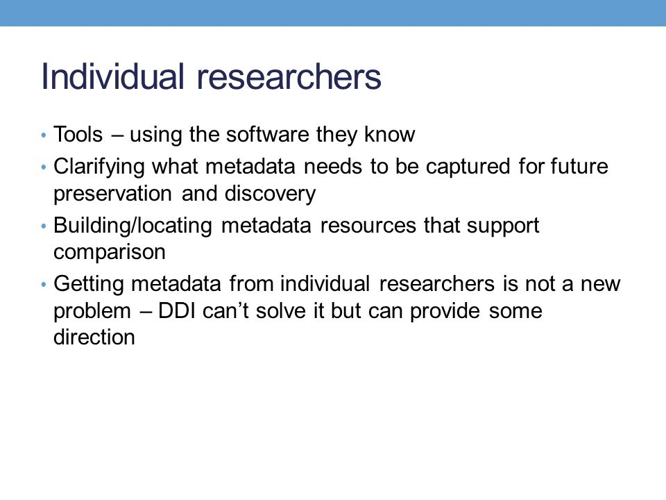 Individual researchers Tools – using the software they know Clarifying what metadata needs to be captured for future preservation and discovery Buildi
