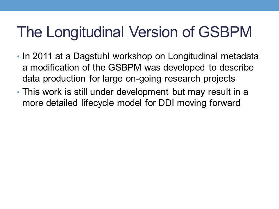 The Longitudinal Version of GSBPM In 2011 at a Dagstuhl workshop on Longitudinal metadata a modification of the GSBPM was developed to describe data p