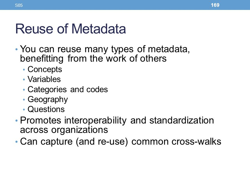 Reuse of Metadata You can reuse many types of metadata, benefitting from the work of others Concepts Variables Categories and codes Geography Question